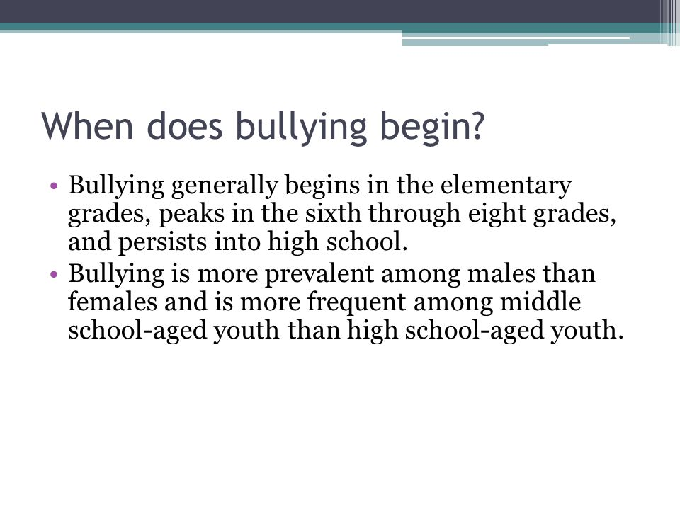 When does bullying begin? Bullying generally begins in the elementary grades, peaks in the sixth through eight grades, and persists into high school.