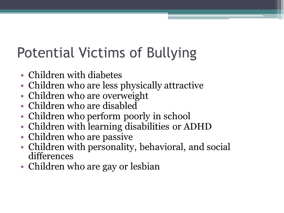 Potential Victims of Bullying Children with diabetes Children who are less physically attractive Children who are overweight Children who are disabled