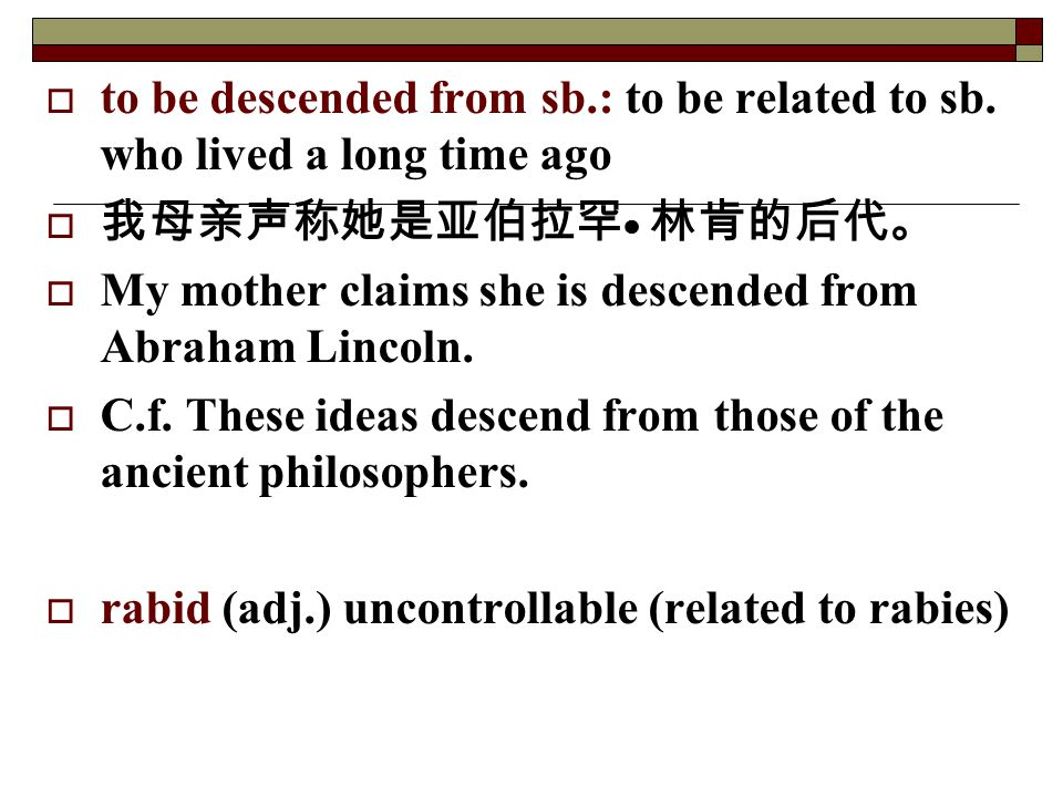  to be descended from sb.: to be related to sb. who lived a long time ago  我母亲声称她是亚伯拉罕 ● 林肯的后代。  My mother claims she is descended from Abraham Lin