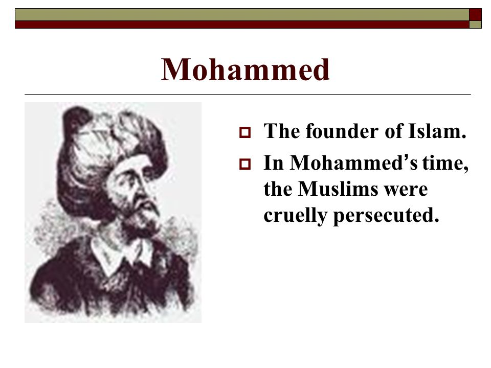 Mohammed  The founder of Islam.  In Mohammed's time, the Muslims were cruelly persecuted.