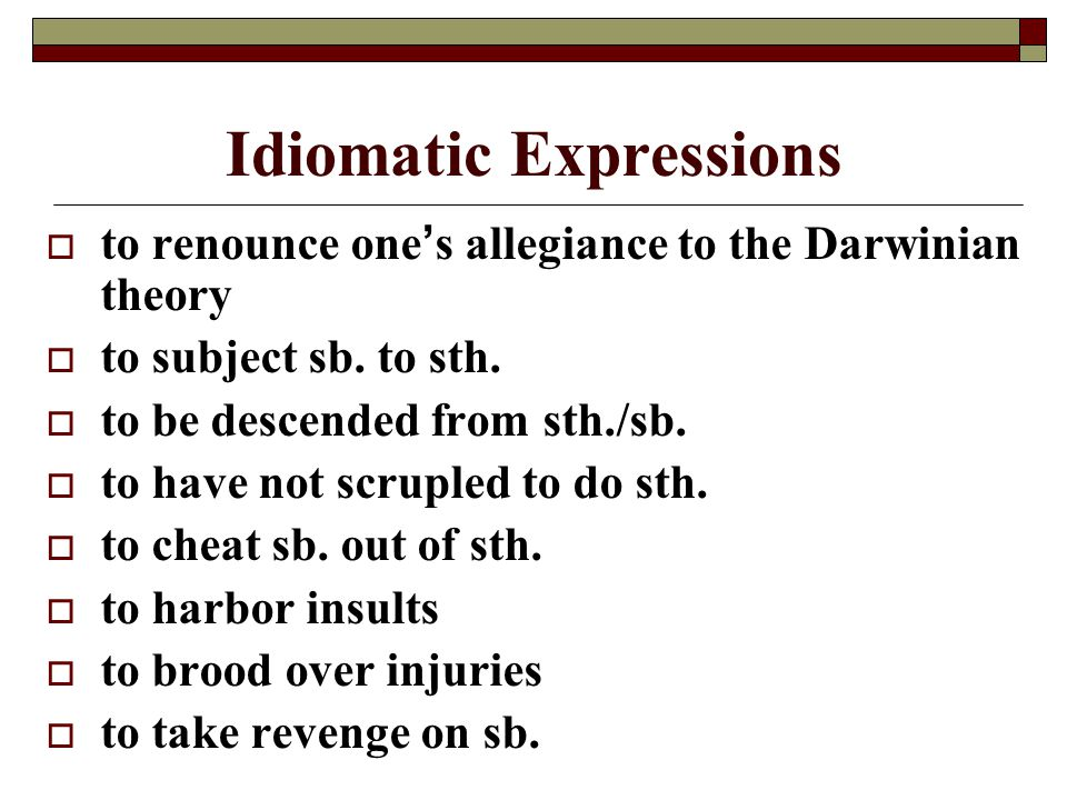 Idiomatic Expressions  to renounce one ' s allegiance to the Darwinian theory  to subject sb. to sth.  to be descended from sth./sb.  to have not