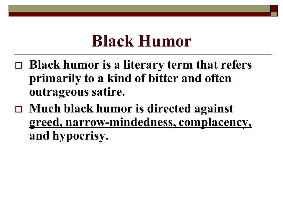 Black Humor  Black humor is a literary term that refers primarily to a kind of bitter and often outrageous satire.  Much black humor is directed aga