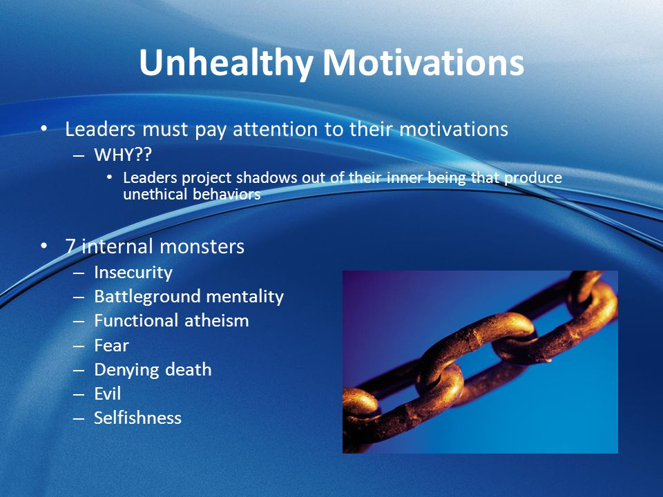Unhealthy Motivations Leaders must pay attention to their motivations – WHY?? Leaders project shadows out of their inner being that produce unethical