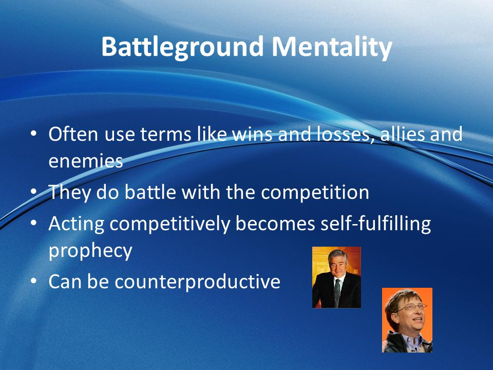 Battleground Mentality Often use terms like wins and losses, allies and enemies They do battle with the competition Acting competitively becomes self-