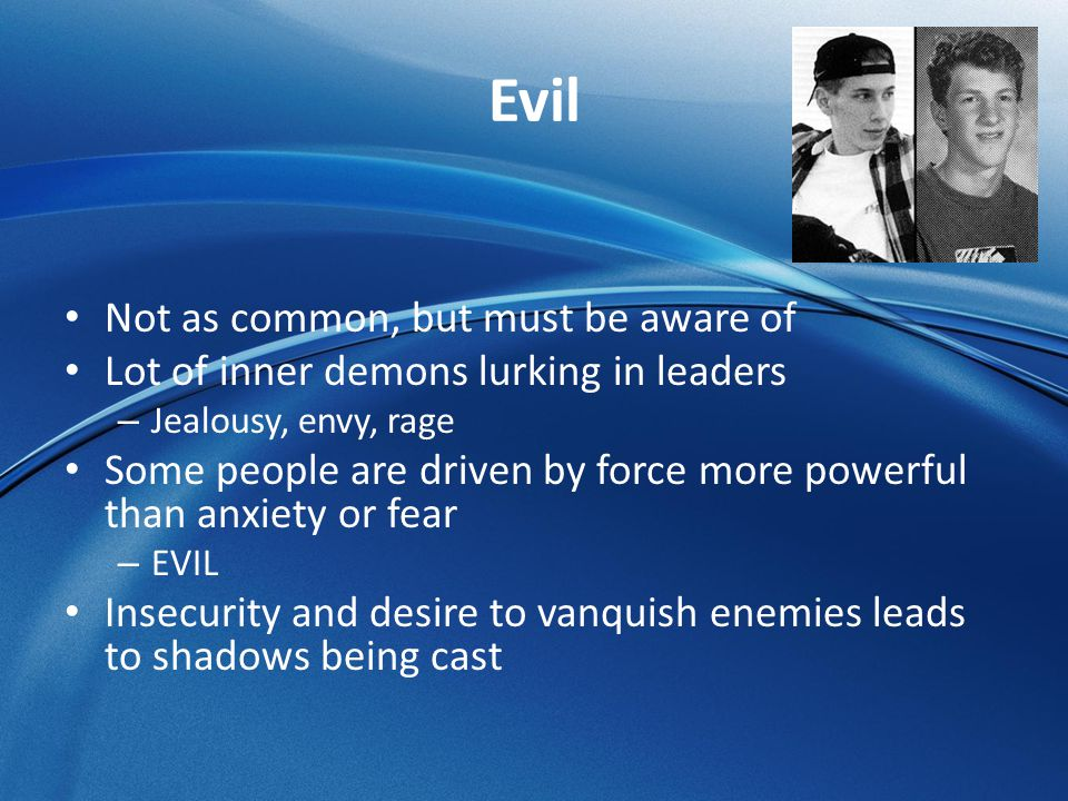 Evil Not as common, but must be aware of Lot of inner demons lurking in leaders – Jealousy, envy, rage Some people are driven by force more powerful t