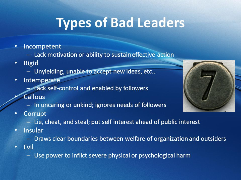 Types of Bad Leaders Incompetent – Lack motivation or ability to sustain effective action Rigid – Unyielding, unable to accept new ideas, etc.. Intemp