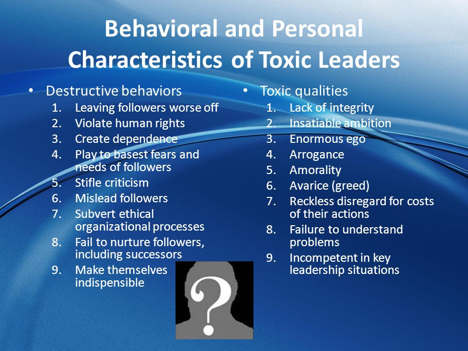 Behavioral and Personal Characteristics of Toxic Leaders Destructive behaviors 1.Leaving followers worse off 2.Violate human rights 3.Create dependenc