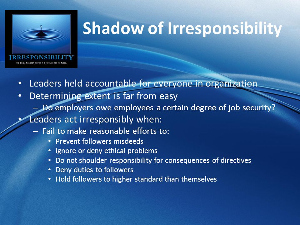 Shadow of Irresponsibility Leaders held accountable for everyone in organization Determining extent is far from easy – Do employers owe employees a ce