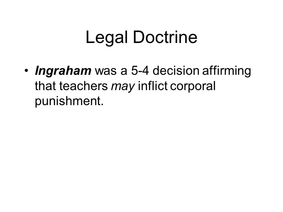 Legal Doctrine Ingraham was a 5-4 decision affirming that teachers may inflict corporal punishment.
