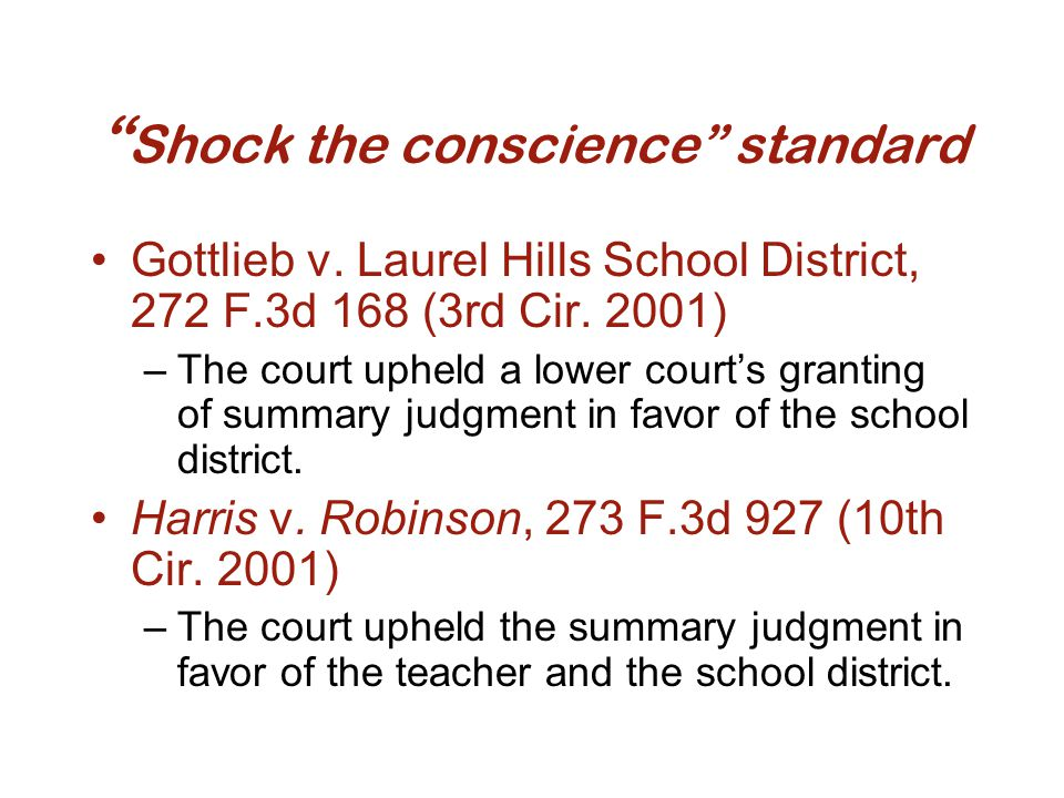 """"""" Shock the conscience"""" standard Gottlieb v. Laurel Hills School District, 272 F.3d 168 (3rd Cir. 2001) –The court upheld a lower court's granting of"""
