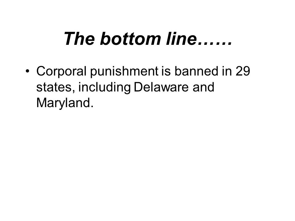 The bottom line…… Corporal punishment is banned in 29 states, including Delaware and Maryland.