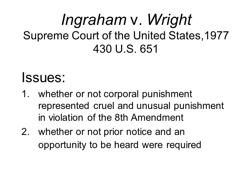 Ingraham v. Wright Supreme Court of the United States,1977 430 U.S. 651 Issues: 1.whether or not corporal punishment represented cruel and unusual pun