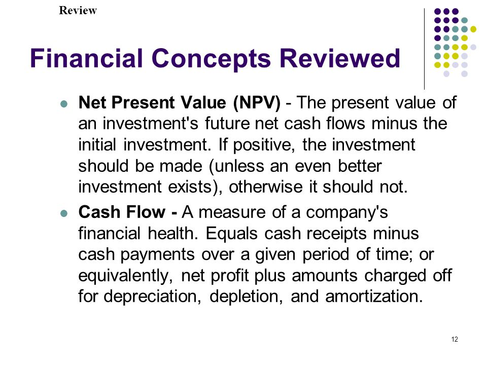 12 Financial Concepts Reviewed Net Present Value (NPV) - The present value of an investment s future net cash flows minus the initial investment.