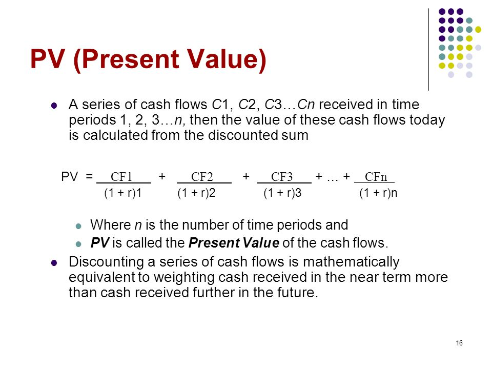 16 PV (Present Value) A series of cash flows C1, C2, C3…Cn received in time periods 1, 2, 3…n, then the value of these cash flows today is calculated from the discounted sum PV = CF1 + CF2 + CF3 + … + CFn (1 + r)1 (1 + r)2 (1 + r)3 (1 + r)n Where n is the number of time periods and PV is called the Present Value of the cash flows.