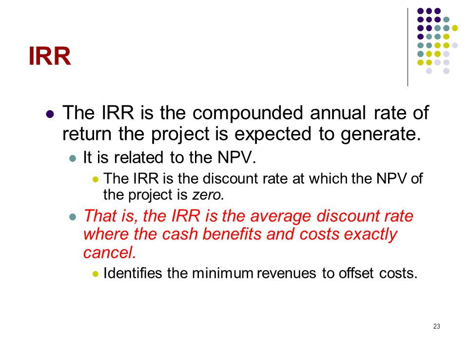 23 IRR The IRR is the compounded annual rate of return the project is expected to generate.