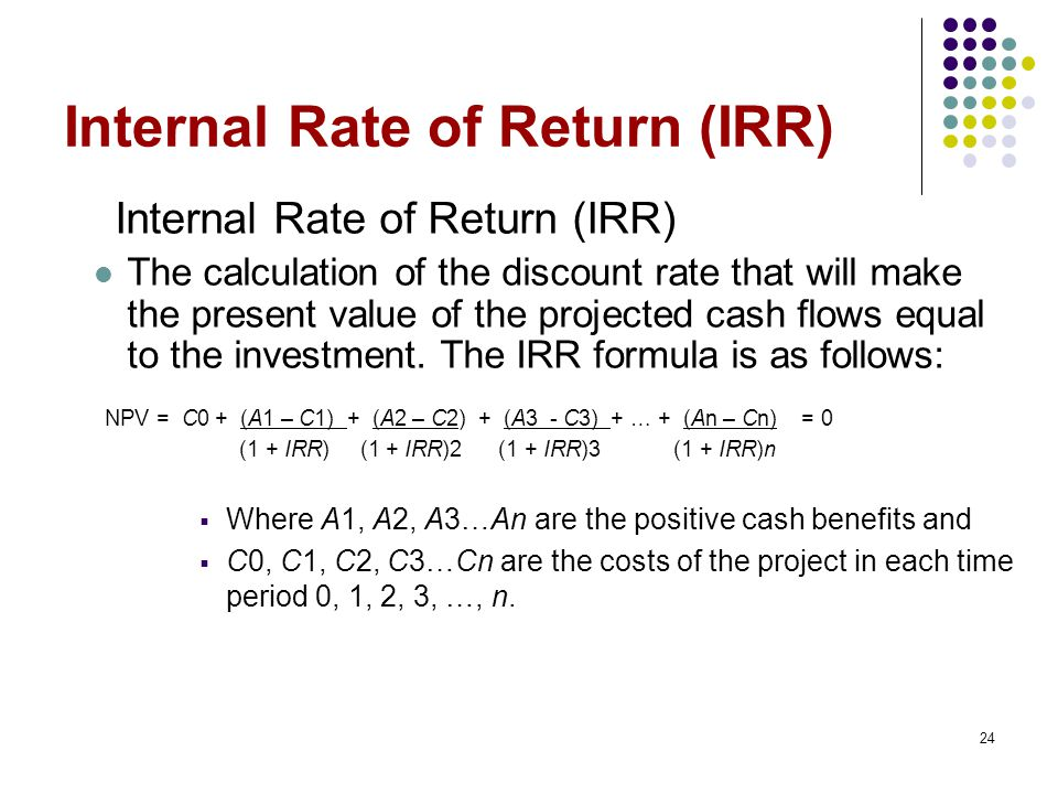 24 Internal Rate of Return (IRR) The calculation of the discount rate that will make the present value of the projected cash flows equal to the investment.