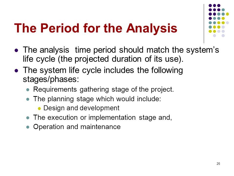 26 The Period for the Analysis The analysis time period should match the system's life cycle (the projected duration of its use).