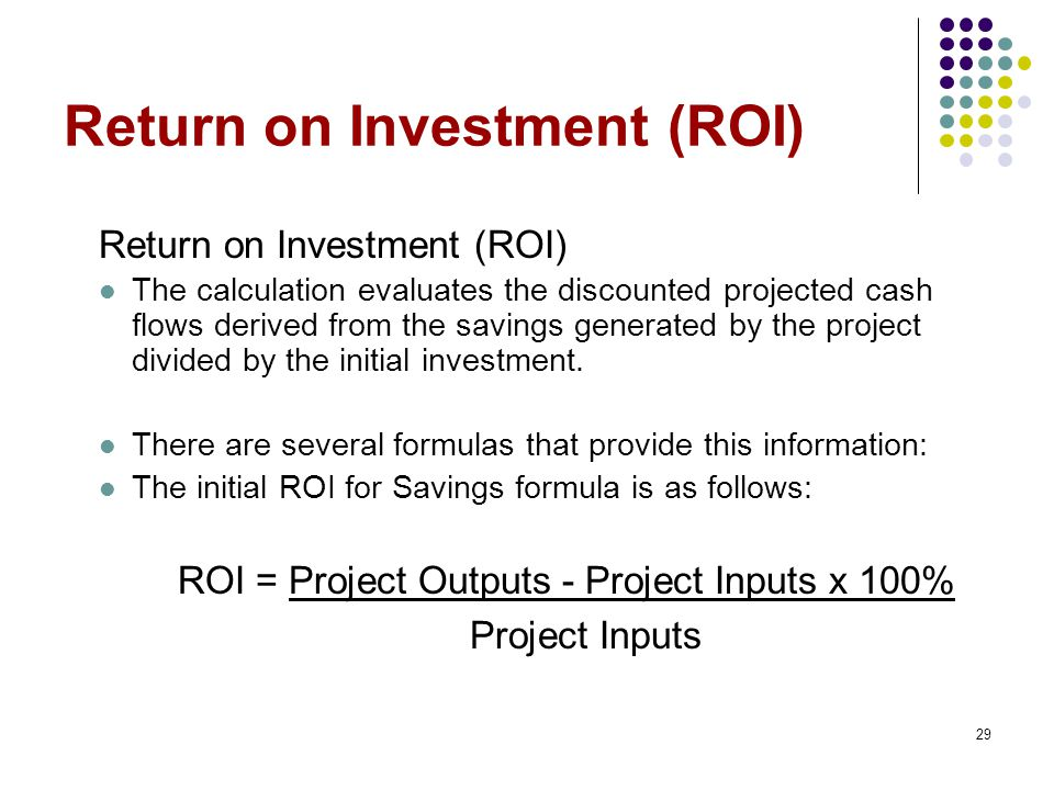 29 Return on Investment (ROI) The calculation evaluates the discounted projected cash flows derived from the savings generated by the project divided by the initial investment.