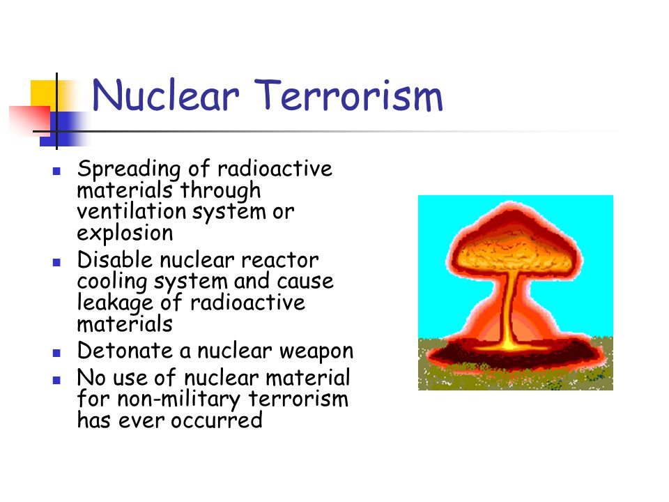 Nuclear Terrorism Spreading of radioactive materials through ventilation system or explosion Disable nuclear reactor cooling system and cause leakage