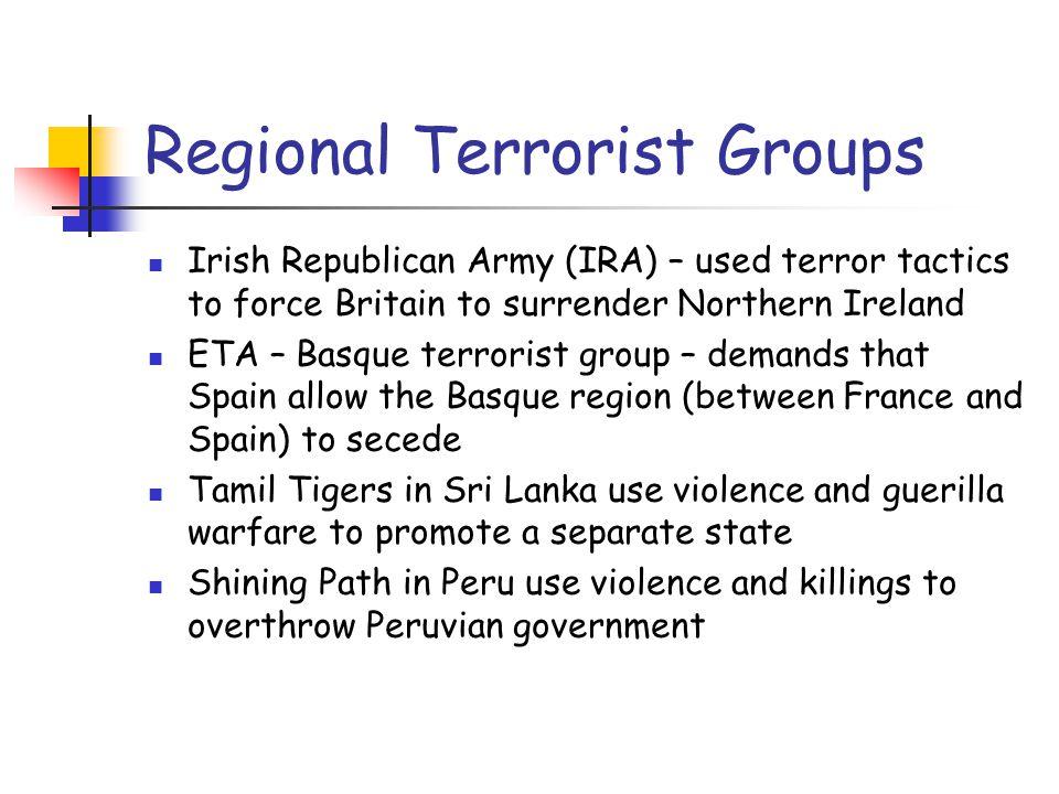 Regional Terrorist Groups Irish Republican Army (IRA) – used terror tactics to force Britain to surrender Northern Ireland ETA – Basque terrorist grou