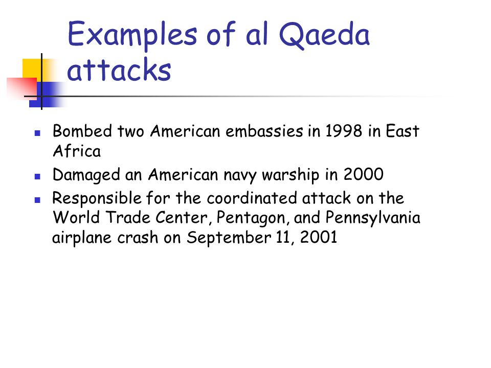 Examples of al Qaeda attacks Bombed two American embassies in 1998 in East Africa Damaged an American navy warship in 2000 Responsible for the coordin