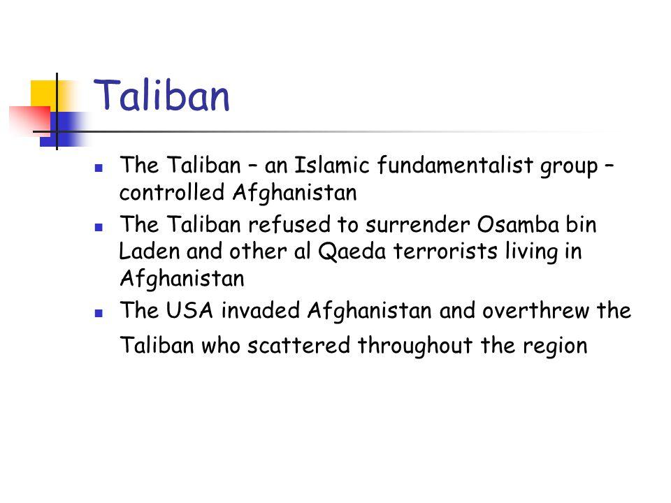 Taliban The Taliban – an Islamic fundamentalist group – controlled Afghanistan The Taliban refused to surrender Osamba bin Laden and other al Qaeda te