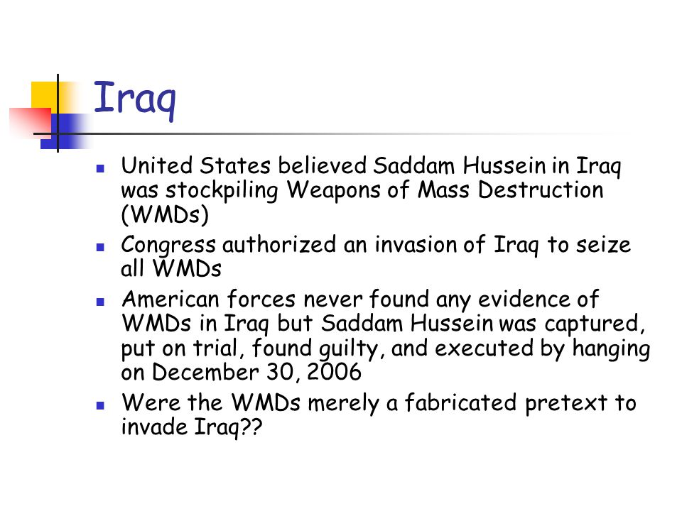 Iraq United States believed Saddam Hussein in Iraq was stockpiling Weapons of Mass Destruction (WMDs) Congress authorized an invasion of Iraq to seize