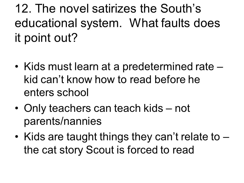 12. The novel satirizes the South's educational system. What faults does it point out? Kids must learn at a predetermined rate – kid can't know how to