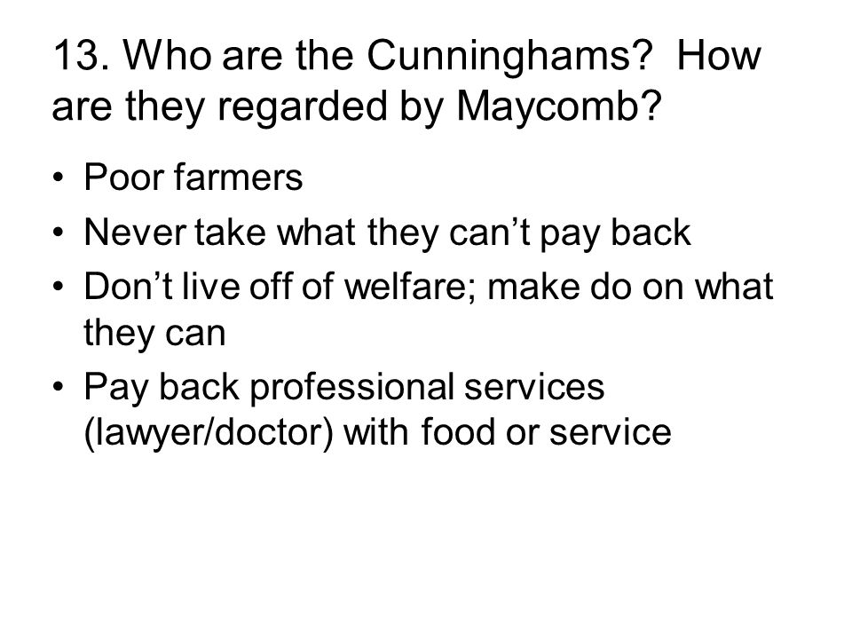 13. Who are the Cunninghams? How are they regarded by Maycomb? Poor farmers Never take what they can't pay back Don't live off of welfare; make do on