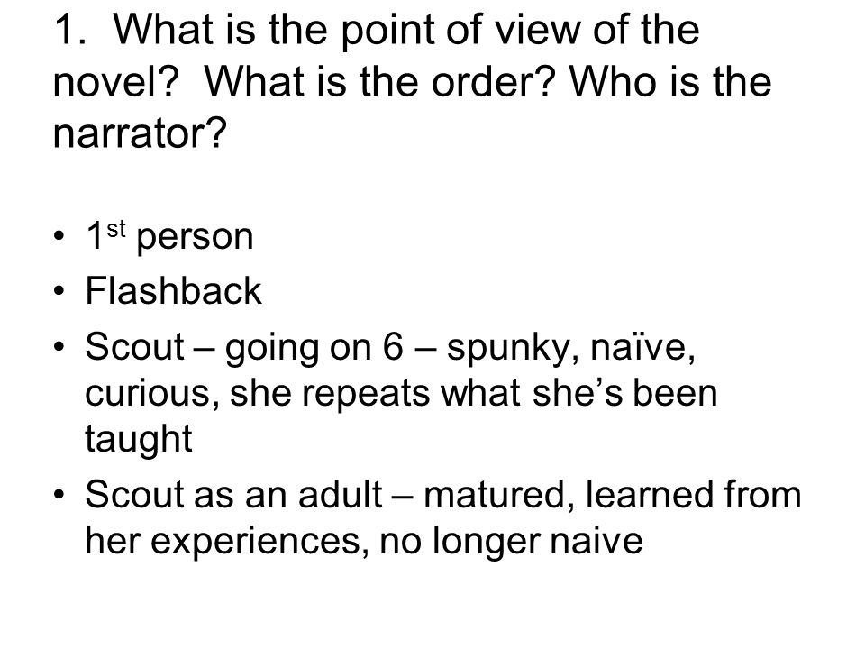 1. What is the point of view of the novel? What is the order? Who is the narrator? 1 st person Flashback Scout – going on 6 – spunky, naïve, curious,
