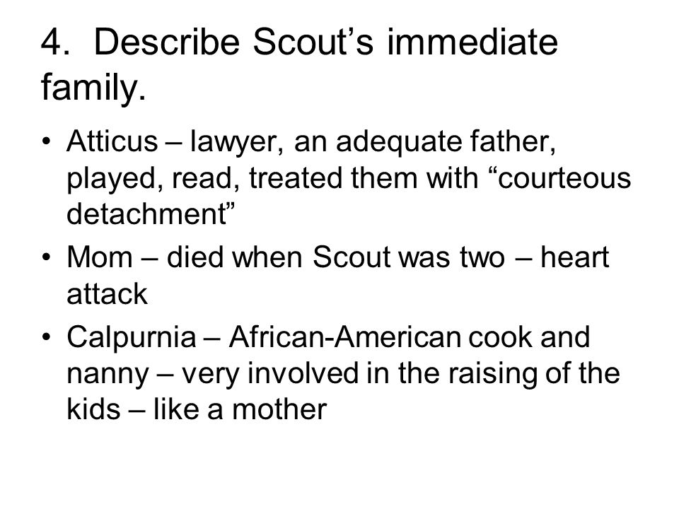 "4. Describe Scout's immediate family. Atticus – lawyer, an adequate father, played, read, treated them with ""courteous detachment"" Mom – died when Sco"