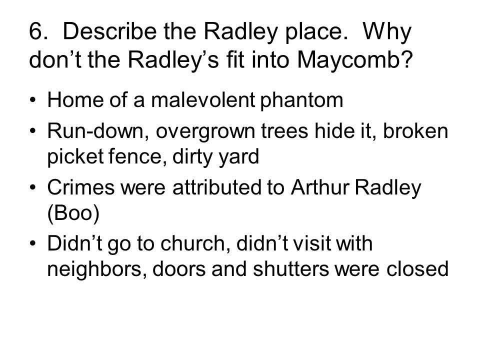 6. Describe the Radley place. Why don't the Radley's fit into Maycomb? Home of a malevolent phantom Run-down, overgrown trees hide it, broken picket f