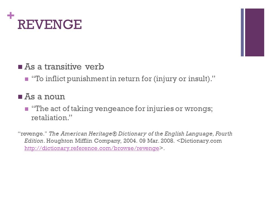 + REVENGE As a transitive verb To inflict punishment in return for (injury or insult). As a noun The act of taking vengeance for injuries or wrongs; retaliation. revenge. The American Heritage® Dictionary of the English Language, Fourth Edition.