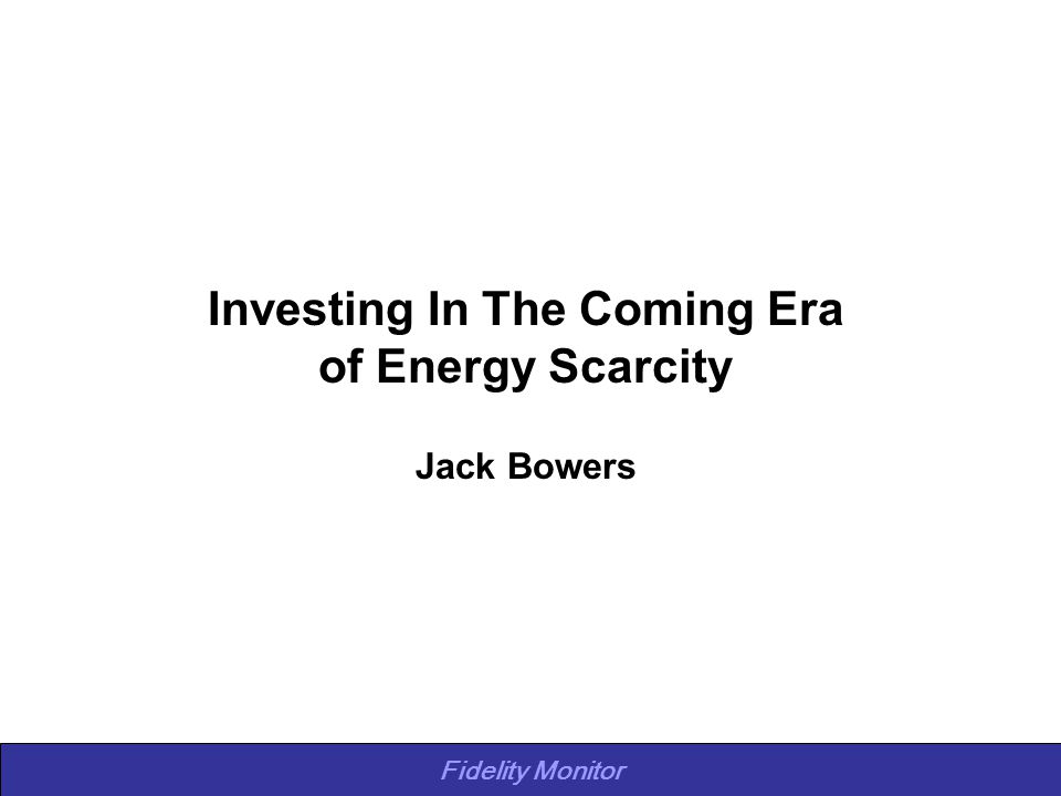Fidelity Monitor Investing In The Coming Era of Energy Scarcity Jack Bowers