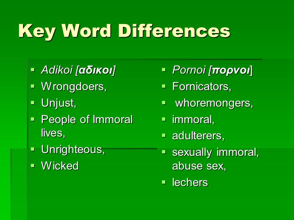 Key Word Differences  Adikoi [αδικοι]  Wrongdoers,  Unjust,  People of Immoral lives,  Unrighteous,  Wicked  Pornoi [πορνοι]  Fornicators,  whoremongers,  immoral,  adulterers,  sexually immoral, abuse sex,  lechers