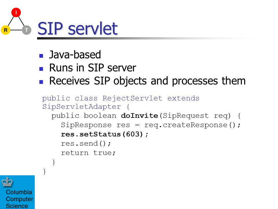 SIP servlet Java-based Runs in SIP server Receives SIP objects and processes them public class RejectServlet extends SipServletAdapter { public boolea