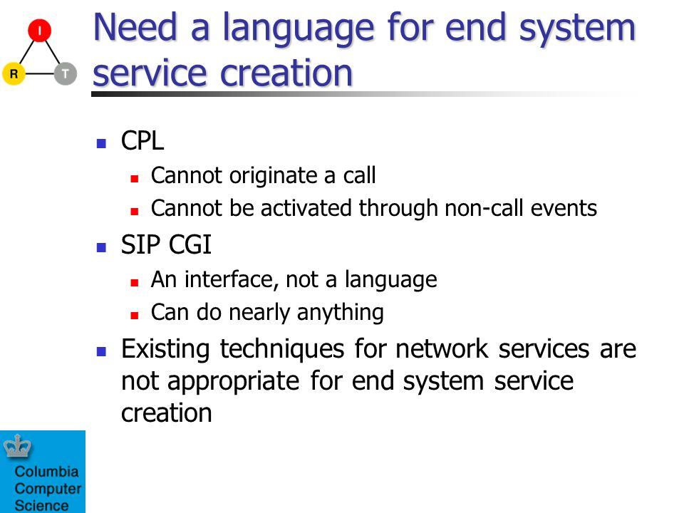 Need a language for end system service creation CPL Cannot originate a call Cannot be activated through non-call events SIP CGI An interface, not a la