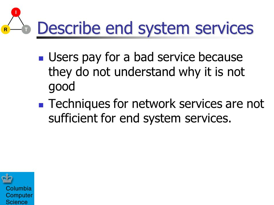 Describe end system services Users pay for a bad service because they do not understand why it is not good Techniques for network services are not suf