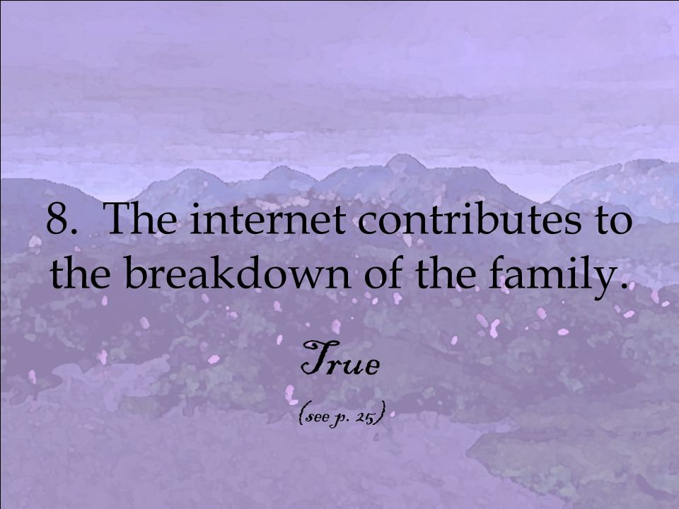 8. The internet contributes to the breakdown of the family. True (see p. 25)