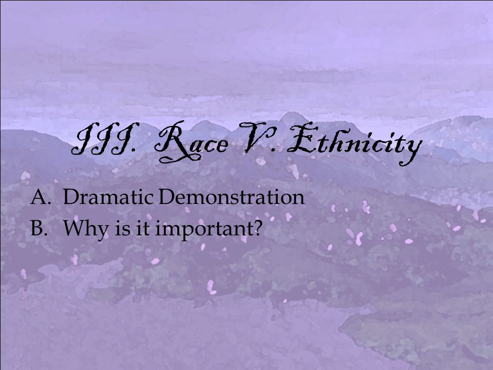 III. Race V. Ethnicity A.Dramatic Demonstration B.Why is it important