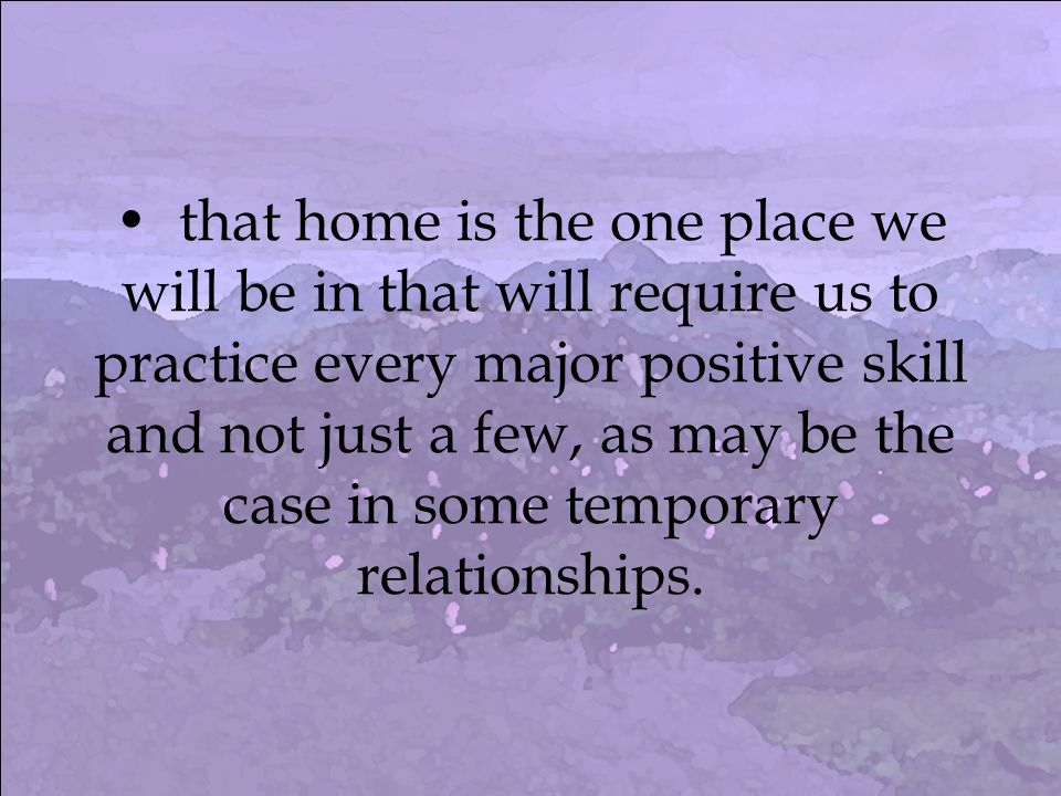 that home is the one place we will be in that will require us to practice every major positive skill and not just a few, as may be the case in some temporary relationships.