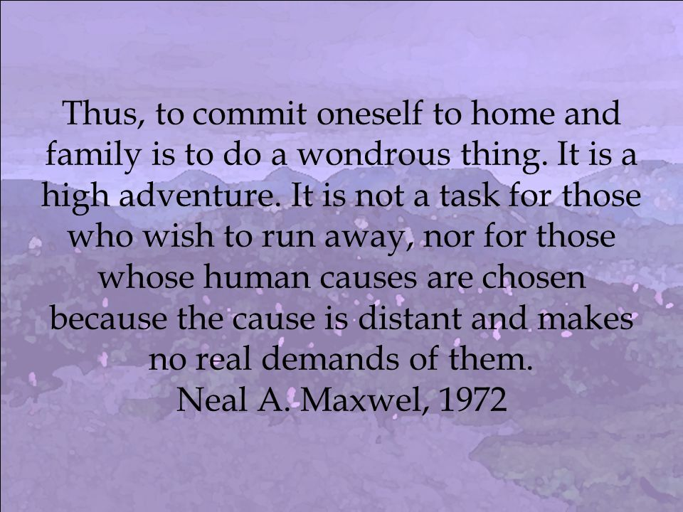 Thus, to commit oneself to home and family is to do a wondrous thing.