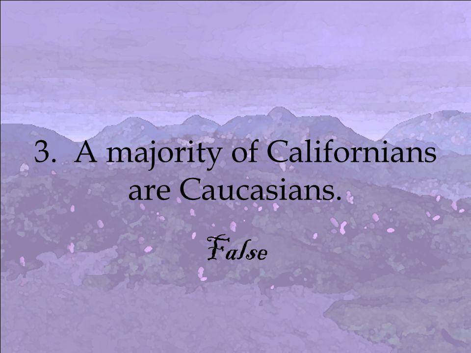 3. A majority of Californians are Caucasians. False