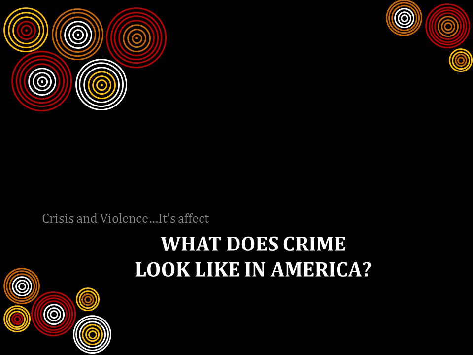WHAT DOES CRIME LOOK LIKE IN AMERICA Crisis and Violence…It's affect
