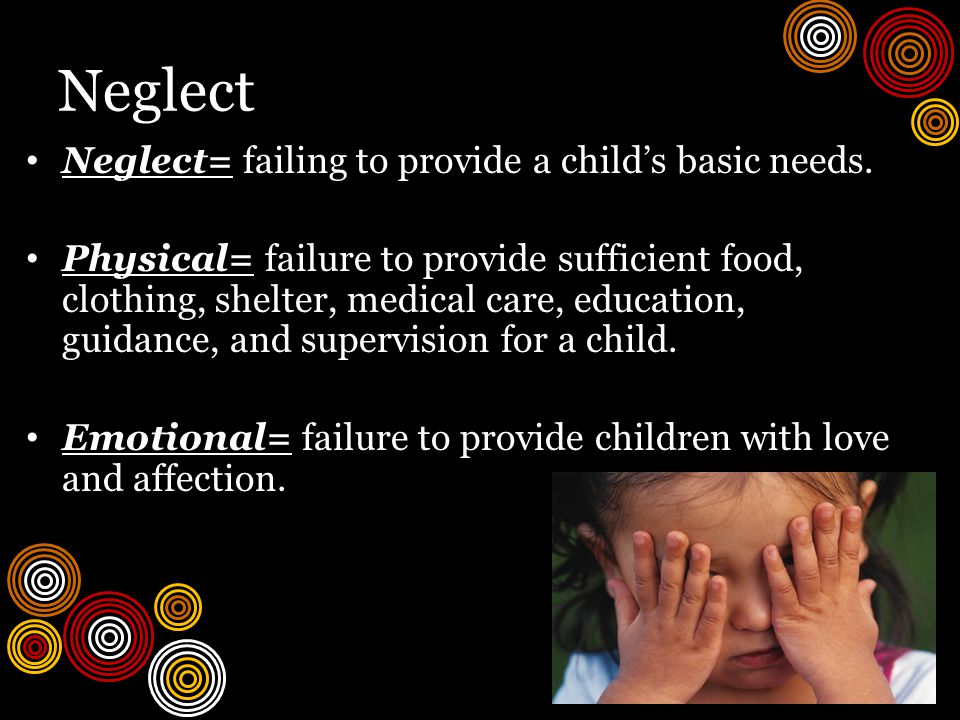 Neglect Neglect= failing to provide a child's basic needs.