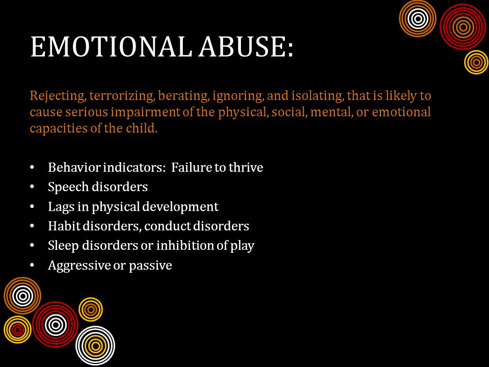EMOTIONAL ABUSE: Rejecting, terrorizing, berating, ignoring, and isolating, that is likely to cause serious impairment of the physical, social, mental, or emotional capacities of the child.