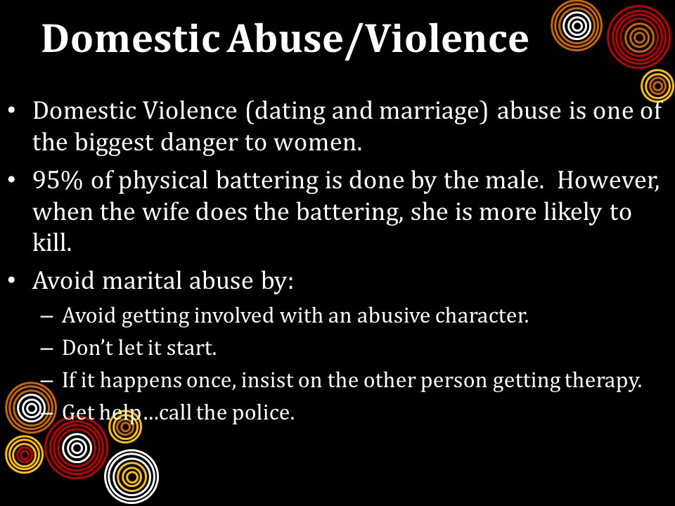 Domestic Abuse/Violence Domestic Violence (dating and marriage) abuse is one of the biggest danger to women.