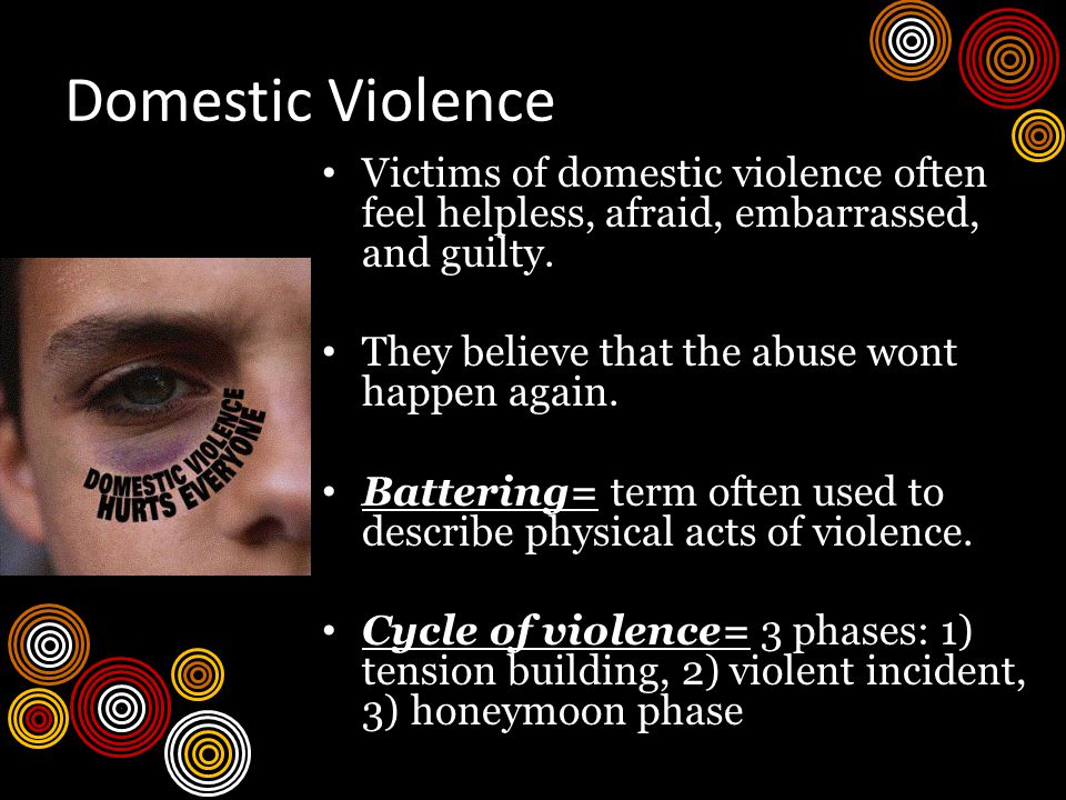 Domestic Violence Victims of domestic violence often feel helpless, afraid, embarrassed, and guilty.