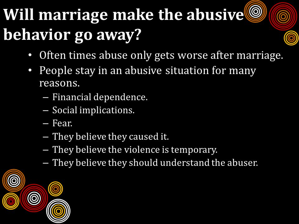 Will marriage make the abusive behavior go away. Often times abuse only gets worse after marriage.