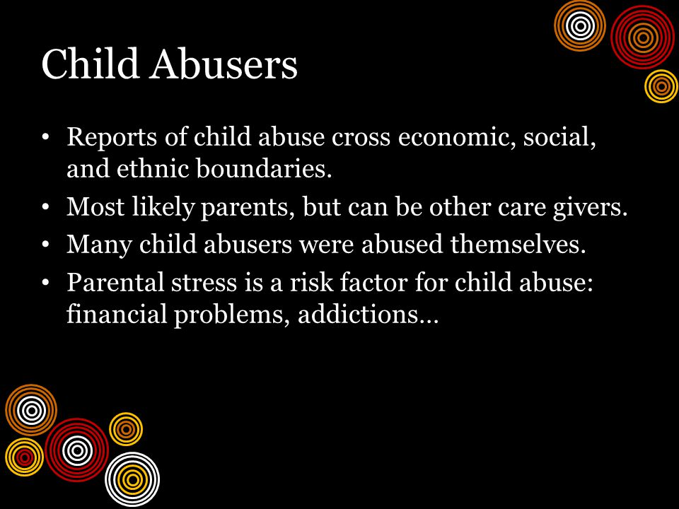 Child Abusers Reports of child abuse cross economic, social, and ethnic boundaries.